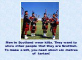 Men in Scotland wear kilts. They want to show other people that they are Scottish. To make a kilt, you need about six metres of tartan!