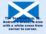 The Scottish flag, St. Andrew's Cross, is blue with a white cross from corner to corner.