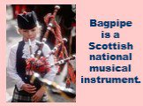 Bagpipe is a Scottish national musical instrument.