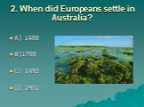 2. When did Europeans settle in Australia? A) 1488 B)1788 C) 1492 D) 1901