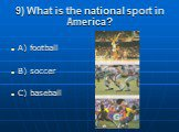 9) What is the national sport in America? A) football B) soccer C) baseball