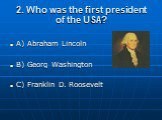2. Who was the first president of the USA? A) Abraham Lincoln B) Georg Washington C) Franklin D. Roosevelt