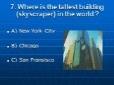 7. Where is the tallest building (skyscraper) in the world ? A) New York City B) Chicago C) San Fransisco