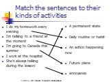 Match the sentences to their kinds of activities. A permanent state Daily routine or habit An action happening now Future plans annoyance. I do my homework every evening I'm talking to a friend at the moment I'm going to Canada this summer I work at the hospital She's always talking during the lesso