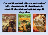 I can read the great books. There is an amazing number of titles – from classic plays like Hamlet to modern love stories like Gone with the wind and fantastic story like Harry Potter.