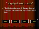 """Tragedy of Julius Caesar"". "" Guide thou the sword- Caesar, thou art revenged, Even with the sword that killed thee."""