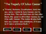 """The Tragedy Of Julius Caesar "". ""Friend, Romans, Countrymen, lend me you ears; I come to bury Caesar, nor to praise him. The evil that men do live after them, the good is oft in their bones; So let it be with Caesar. The noble Brutus hath told you Caesar was ambitions. If it was so it was a grievou"