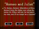 """""""Romeo and Juliet"""". """"O, Romeo, Romeo! Wherefore art thou Romeo? Deny thy father and refuse thy name; Or, if thou wilt not, be but sworn my love, and I'll no longer be a Capulet."""". Romeo's mom"""