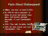 Facts About Shakespeare! William was born on April 23,1564. By 1594 he had a reputation of being an actor, had written many plays, and became principal playwright of Lord Chamberlain's men. 1599, They built the globe theater. 1603, he took control over Lord Chamberlain's Men.