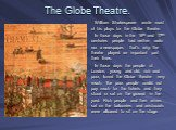 The Globe Theatre. William Shakespeare wrote most of his plays for the Globe Theatre. In those days in the 16th and 17th centuries people had neither radio nor a newspaper, that's why the theatre played an important part their lives. In those days the people of London, young and old, rich and poor,