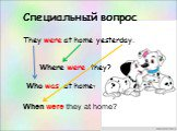 Специальный вопрос. They were at home yesterday. Where were they? Who was at home? When were they at home?