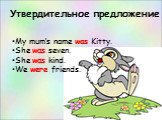Утвердительное предложение. My mum's name was Kitty. She was seven. She was kind. We were friends.