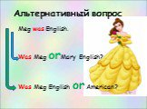 Альтернативный вопрос. Meg was English. Was Meg orMary English? Was Meg English or American?