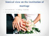 Ironical view on the institution of marriage. convenience in being married trivial form of love