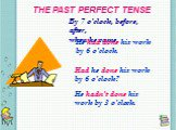 THE PAST PERFECT TENSE. By 7 o'clock, before, after, when he came. He had done his work by 6 o'clock. Had he done his work by 6 o'clock? He hadn't done his work by 3 o'clock.