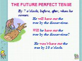 THE FUTURE PERFECT TENSE. By 7 o'clock, before, after, when he comes. He will have cut the tree by the dinner-time. Will he have cut the tree by the dinner-time? He won't have cut the tree by 10 o'clock.