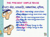 THE PRESENT SIMPLE TENSE. Every day, usually, sometime, often, seldom. He does morning exercises every day. Does he do morning exercises every day? Yes, he does. He doesn't sleep long in the morning. They do morning exercises every day. Do they do morning exercises every day? Yes, they do. They don'