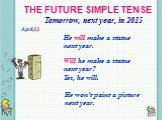 THE FUTURE SIMPLE TENSE Tomorrow, next year, in 2015 He will make a statue next year. Will he make a statue next year? Yes, he will. He won't paint a picture next year. April,23