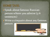 Speak about famous Russian person whom you admire (5-6 sentences) Write a cinquain about any famous person. HOME TASK: