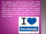 The number of unique visitors in April 2010 totaled 540 million, while the number of page views - 570 billion in revenue for Facebook in 2009, on its own assessment of the company amounted to 700 million U.S. dollars . Facebook allows you to create a profile with photos, invite friends, communicate,