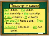 Посмотри и сравни. Ben is slim. – He is slim. Ann can skip. – She can skip. A dog is black.– It is black. Jim and Jill have a dog. – They have a dog. Tom and I can swim. – We can swim.