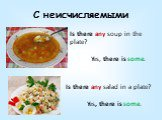 С неисчисляемыми. Is there any soup in the plate? Yes, there is some. Is there any salad in a plate? Yes, there is some.