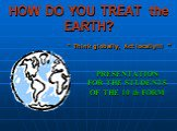 """HOW DO YOU TREAT the EARTH? PRESENTATION FOR THE STUDENTS OF THE 10 th FORM. """" Think globally, Act locally!!! """""""