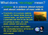 """What does """"ecology"""" mean? Ecology is a science about nature and about relation of man with it. Practically, it is a science studying whether we, human being, keep our common house, our planet Earth, in a good state and how we use the gifts it is giving us: water, air, land, plants, animals and miner"""