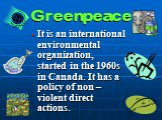 Greenpeace. It is an international environmental organization, started in the 1960s in Canada. It has a policy of non – violent direct actions.