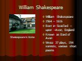 William Shakespeare Shakespeare's Home. William Shakespeare 1564 – 1616 Born in Stratford – upon –Avon, England Known as Bard of Avon Wrote 37 plays, 154 sonnets, various short poems