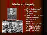 Master of Tragedy. 10 of Shakespeare's 37 plays were tragedies Created some of the most memorable characters in literature Almost 400 yrs. after his death, his plays are still the most widely performed