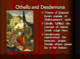 Othello and Desdemona. Theme of doomed lovers popular in Shakespeare's work Othello fulfilled the concept of classic Greek tragic hero Desdemona represented the innocent, proper female whose power lay in her beauty