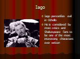 Iago. Iago personifies evil in Othello He is considered by most critics and Shakespeare fans to be one of the most interesting characters ever written