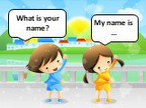 What is your name? My name is …