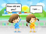 How old are you? I am …