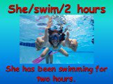 She/swim/2 hours. She has been swimming for two hours.