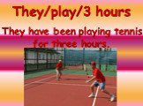 They/play/3 hours. They have been playing tennis for three hours.