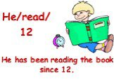 He/read/12. He has been reading the book since 12.