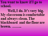 You want to know if I go to school. Well, I do. It's very big. My classroom is comfortable and always clean. The blackboard and the floor are brown. ……..