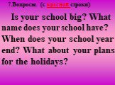7.Вопросы. (c красной строки). Is your school big? What name does your school have? When does your school year end? What about your plans for the holidays?