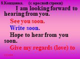 8.Концовка. (c красной строки). I am looking forward to hearing from you. See you soon. Write soon. Hope to hear from you soon. Give my regards (love) to …..