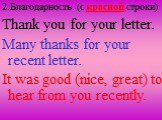 Thank you for your letter. Many thanks for your recent letter. It was good (nice, great) to hear from you recently. 2.Благодарность. (c красной строки)