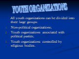 All youth organizations can be divided into three large groups: Non-political organizations; Youth organizations associated with political parties; Youth organizations controlled by religious bodies. YOUTH ORGANIZATIONS