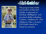 The programme of the association of the Girl Guides is planned to develop intelligence and practical skills including cookery, needlework, and childcare. Like a Scout a Girl Guide must be a friend to animals. Girl Guides