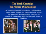 The Youth Campaign for Nuclear Disarmament unites young people and organizes mass rallies and meetings, demonstrations, marches of protest. It cooperates with the National Union of Students. The Youth Campaign for Nuclear Disarmament