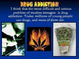 I think that the most difficult and serious problem of modern teenagers is drug addiction. Today millions of young people use drugs, and most of them die. DRUG ADDICTION