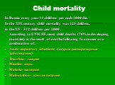 Child mortality. In Russia every year 14 children per each 1000 die. In the XIX century child mortality was 123 children, in the XV– 342 children per 1000 . According to UNICEF, most child deaths (70% in developing countries) is the result of one the following five causes or a combination of: Acute
