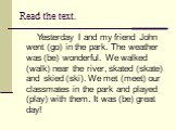 Read the text. Yesterday I and my friend John went (go) in the park. The weather was (be) wonderful. We walked (walk) near the river, skated (skate) and skied (ski). We met (meet) our classmates in the park and played (play) with them. It was (be) great day!