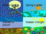Spring is green Winter is white Autumn is yellow Summer is bright