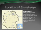 Location of Stonehenge. Stonehenge is a prehistoric monument located in the English county of Wiltshire about 3.2kilometres west of Amesbury and 13kilometres north of Salisbury.
